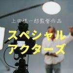上田慎一郎の「スペシャルアクターズ」