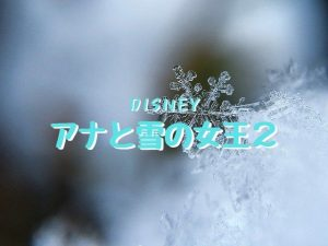 ディズニーの「アナと雪の女王2」